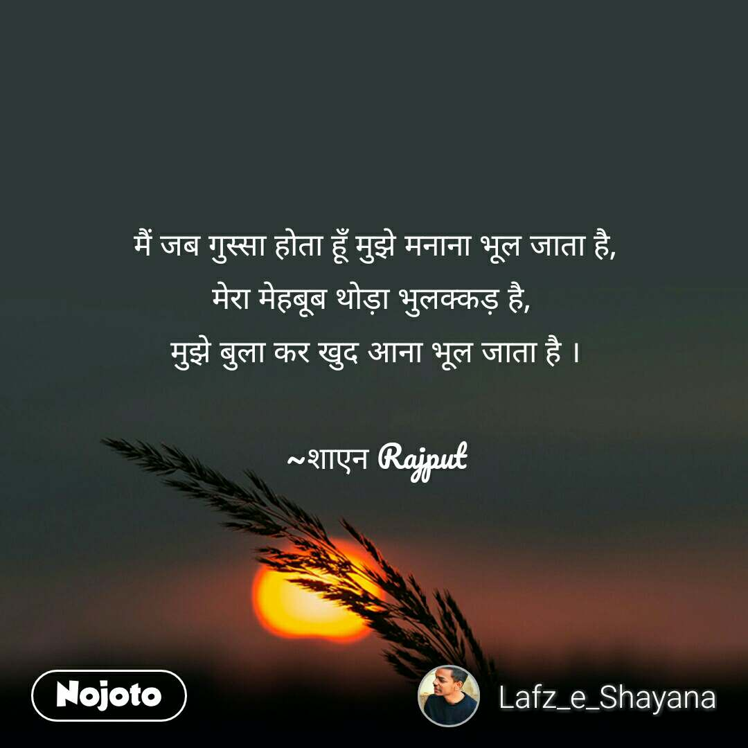 मैं जब गुस्सा होता हूँ मुझे मनाना भूल जाता है, मेरा मेहबूब थोड़ा भुलक्कड़ है,  मुझे बुला कर खुद आना भूल जाता है ।  ~शाएन Rajput