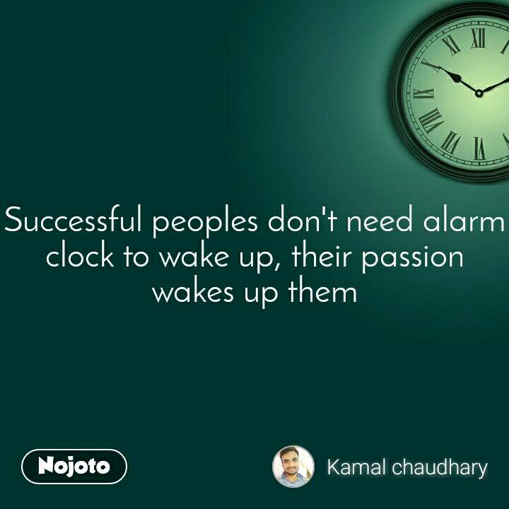 Successful peoples don't need alarm clock to wake up, their passion wakes up them