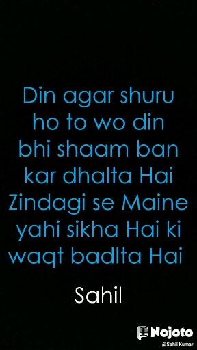 Din agar shuru ho to wo din bhi shaam ban kar dhalta Hai Zindagi se Maine yahi sikha Hai ki waqt badlta Hai  Sahil