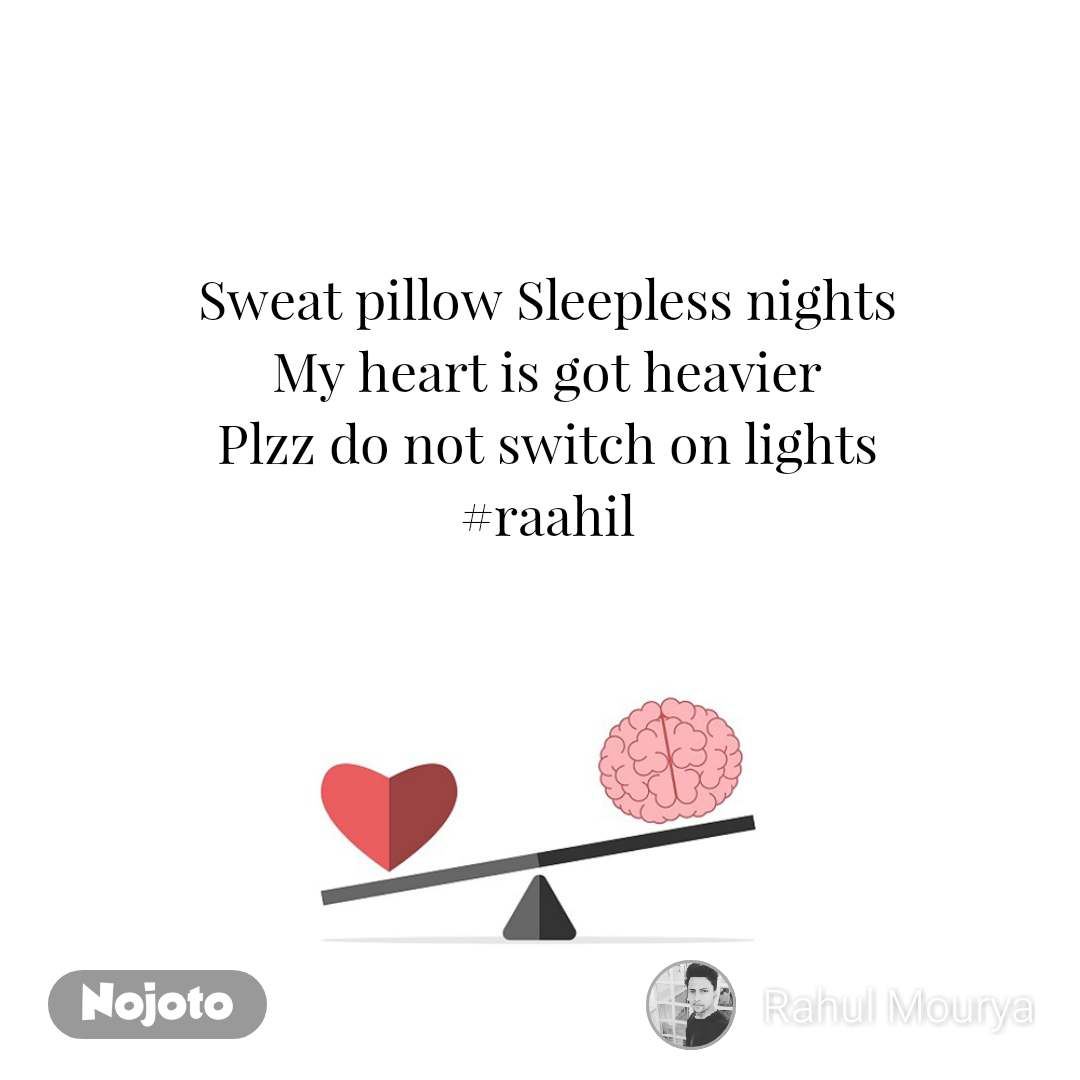 Sweat pillow Sleepless nights My heart is got heavier Plzz do not switch on lights #raahil