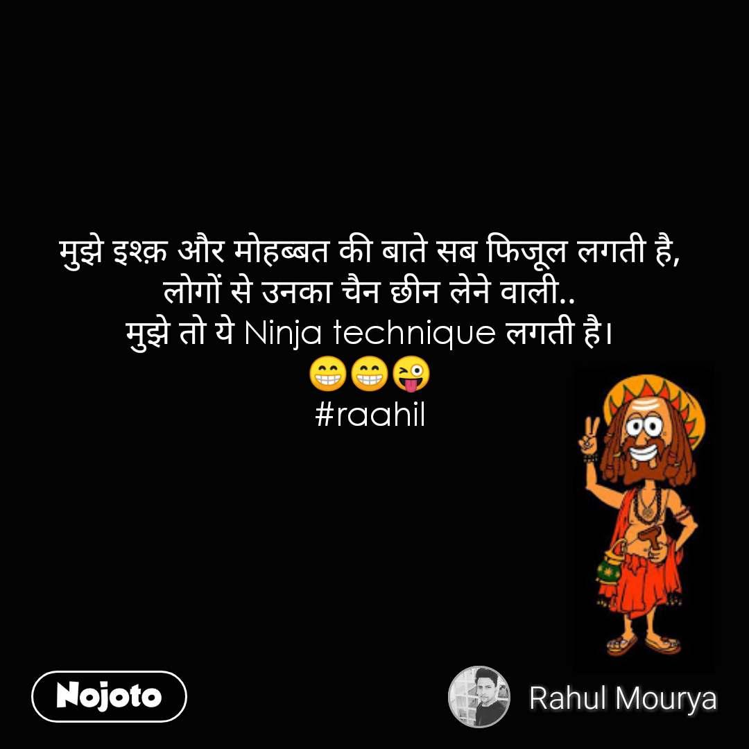 मुझे इश्क़ और मोहब्बत की बाते सब फिजूल लगती है, लोगों से उनका चैन छीन लेने वाली.. मुझे तो ये Ninja technique लगती है। 😁😁😜 #raahil