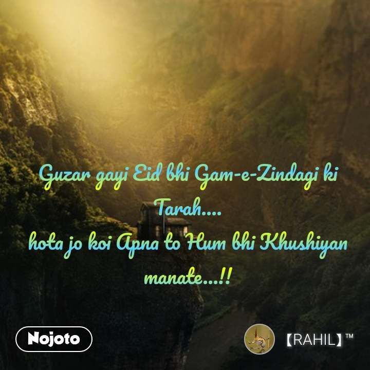 Guzar gayi Eid bhi Gam-e-Zindagi ki Tarah.... hota jo koi Apna to Hum bhi Khushiyan manate...!!