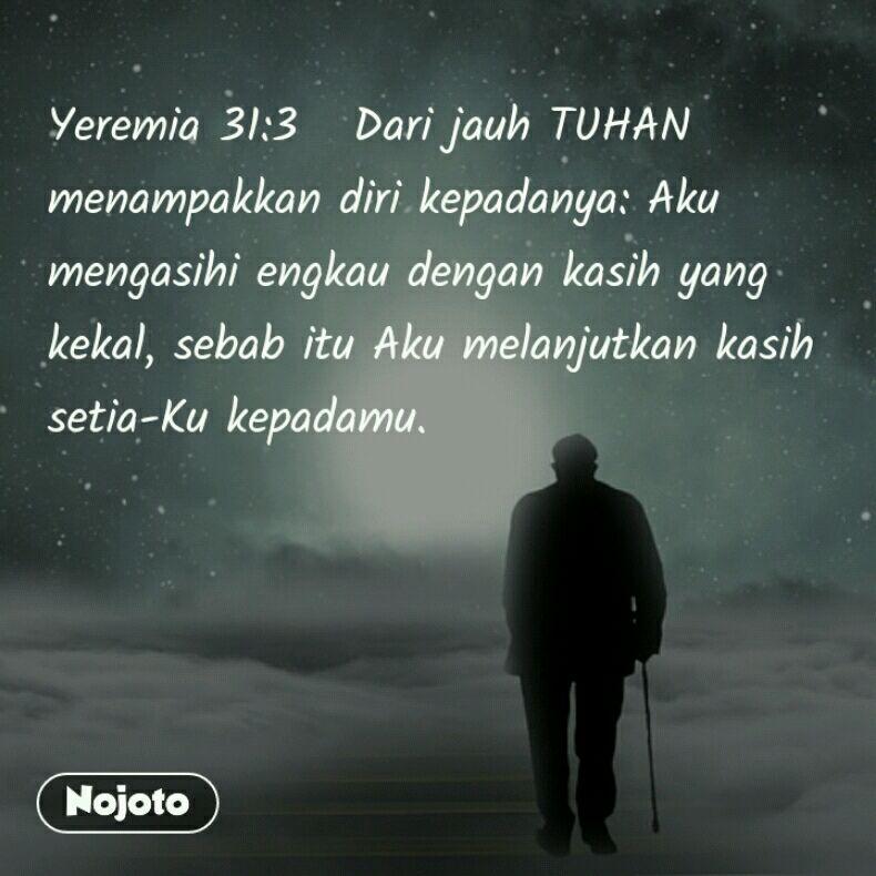 Yeremia 31:3   Dari jauh TUHAN menampakkan diri kepadanya: Aku mengasihi engkau dengan kasih yang kekal, sebab itu Aku melanjutkan kasih setia-Ku kepadamu.