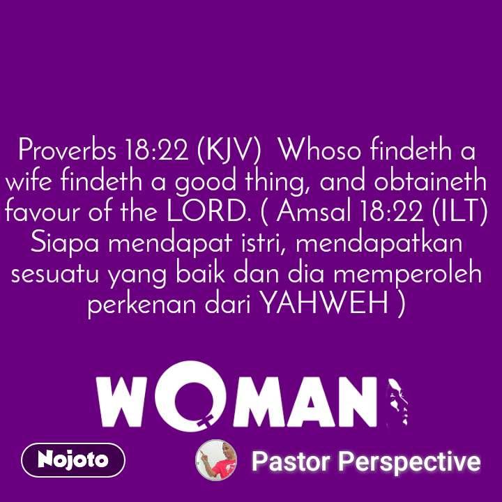 Proverbs 18:22 (KJV)  Whoso findeth a wife findeth a good thing, and obtaineth favour of the LORD. ( Amsal 18:22 (ILT)  Siapa mendapat istri, mendapatkan sesuatu yang baik dan dia memperoleh perkenan dari YAHWEH )