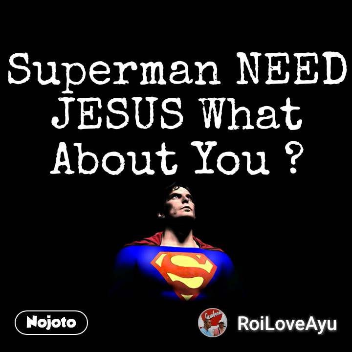 Superman NEED JESUS What About You ?