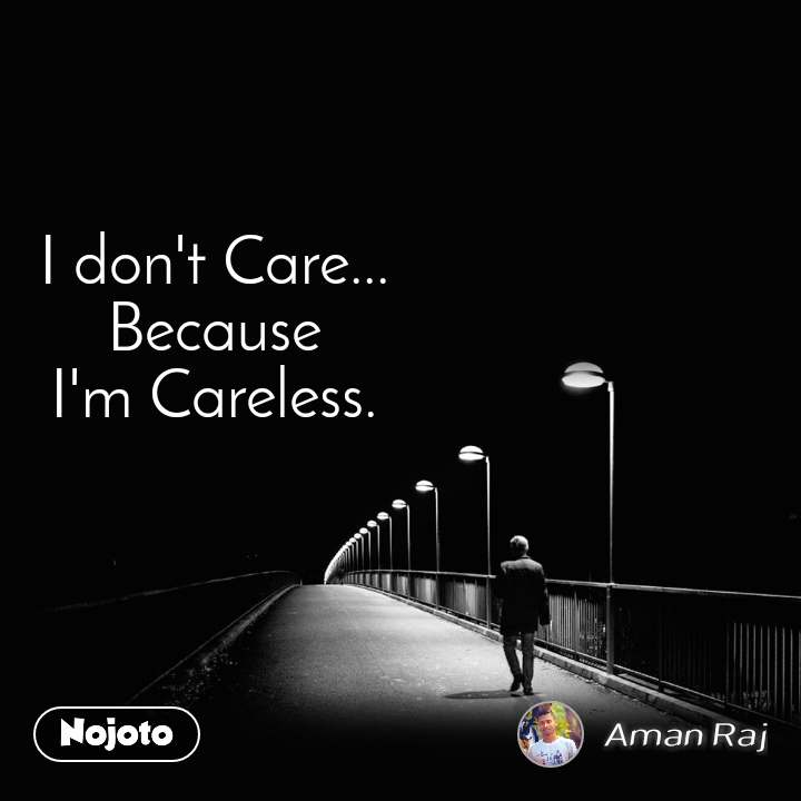 I don't Care... Because I'm Careless.