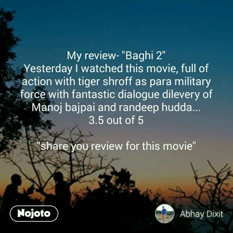 """My review- """"Baghi 2"""" Yesterday I watched this movie, full of action with tiger shroff as para military force with fantastic dialogue dilevery of Manoj bajpai and randeep hudda... 3.5 out of 5  """"share you review for this movie"""""""
