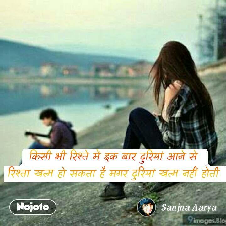 किसी भी रिश्ते में इक बार दुरियां आने से  रिश्ता खत्म हो सकता है मगर दुरियां खत्म नहीं होती