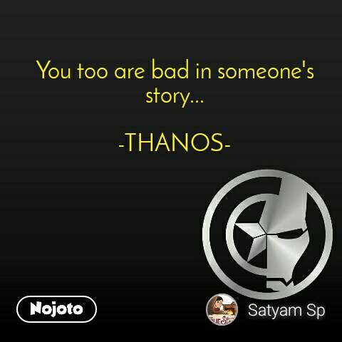 You too are bad in someone's story...  -THANOS-
