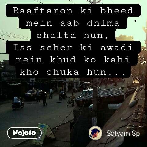 Raaftaron ki bheed mein aab dhima chalta hun, Iss seher ki awadi mein khud ko kahi kho chuka hun...