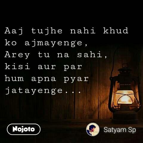 Aaj tujhe nahi khud ko ajmayenge, Arey tu na sahi, kisi aur par hum apna pyar jatayenge...
