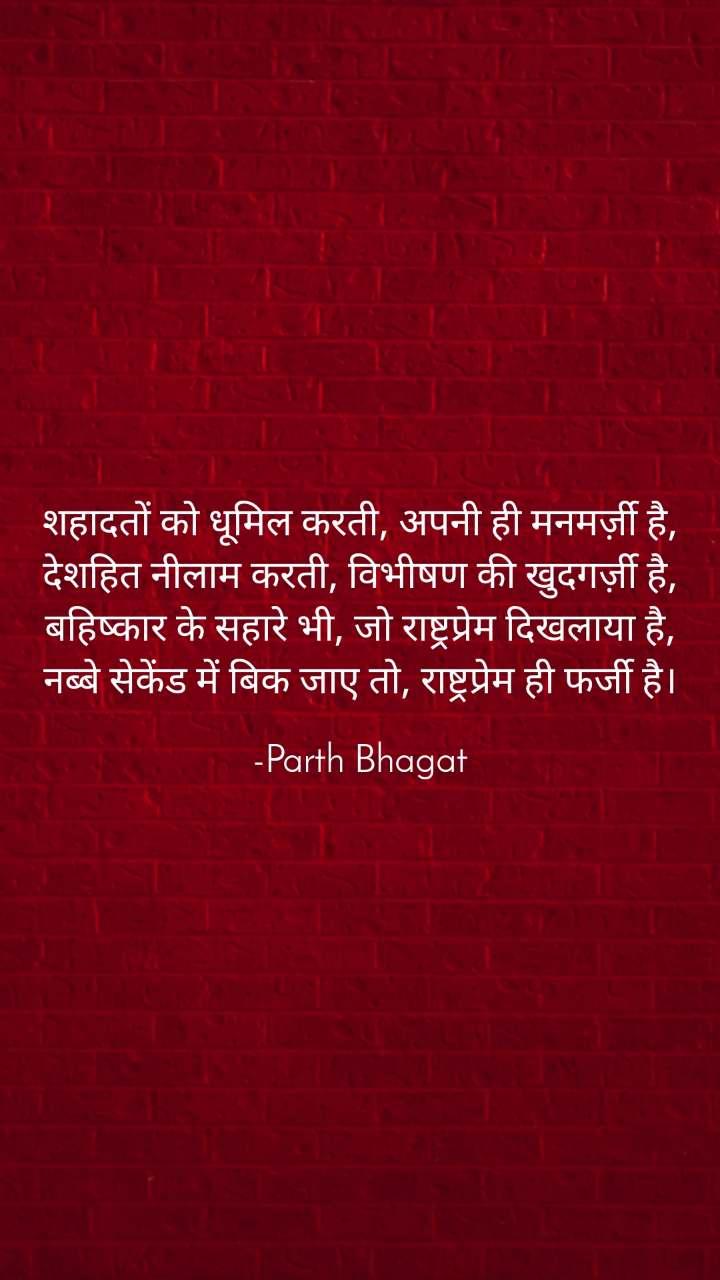 शहादतों को धूमिल करती, अपनी ही मनमर्ज़ी है, देशहित नीलाम करती, विभीषण की खुदगर्ज़ी है, बहिष्कार के सहारे भी, जो राष्ट्रप्रेम दिखलाया है, नब्बे सेकेंड में बिक जाए तो, राष्ट्रप्रेम ही फर्जी है।  -Parth Bhagat