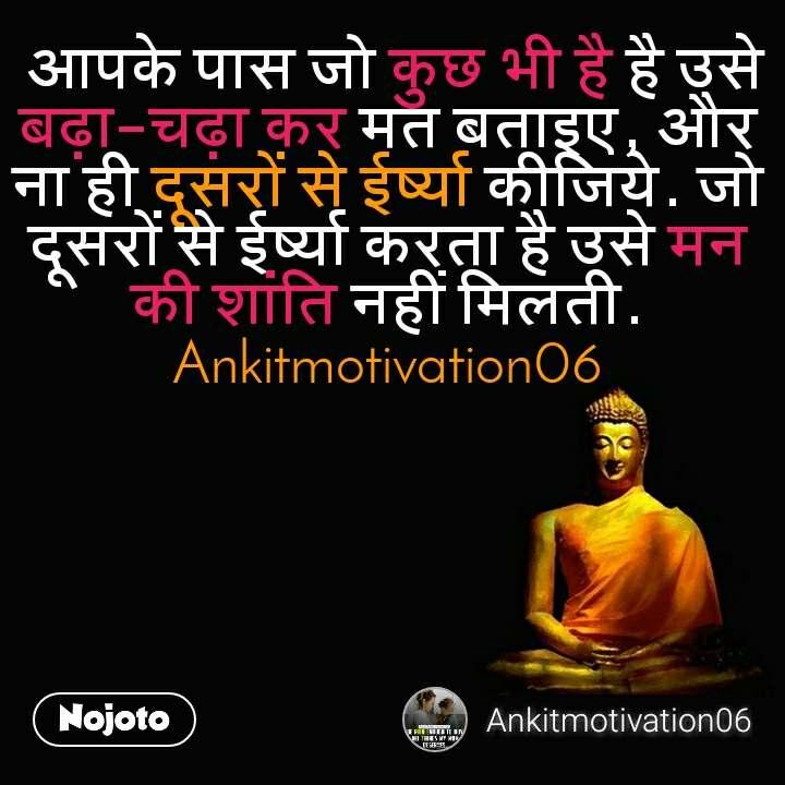 आपके पास जो कुछ भी है है उसे बढ़ा-चढ़ा कर मत बताइए, और ना ही दूसरों से ईर्ष्या कीजिये. जो दूसरों से ईर्ष्या करता है उसे मन की शांति नहीं मिलती. Ankitmotivation06