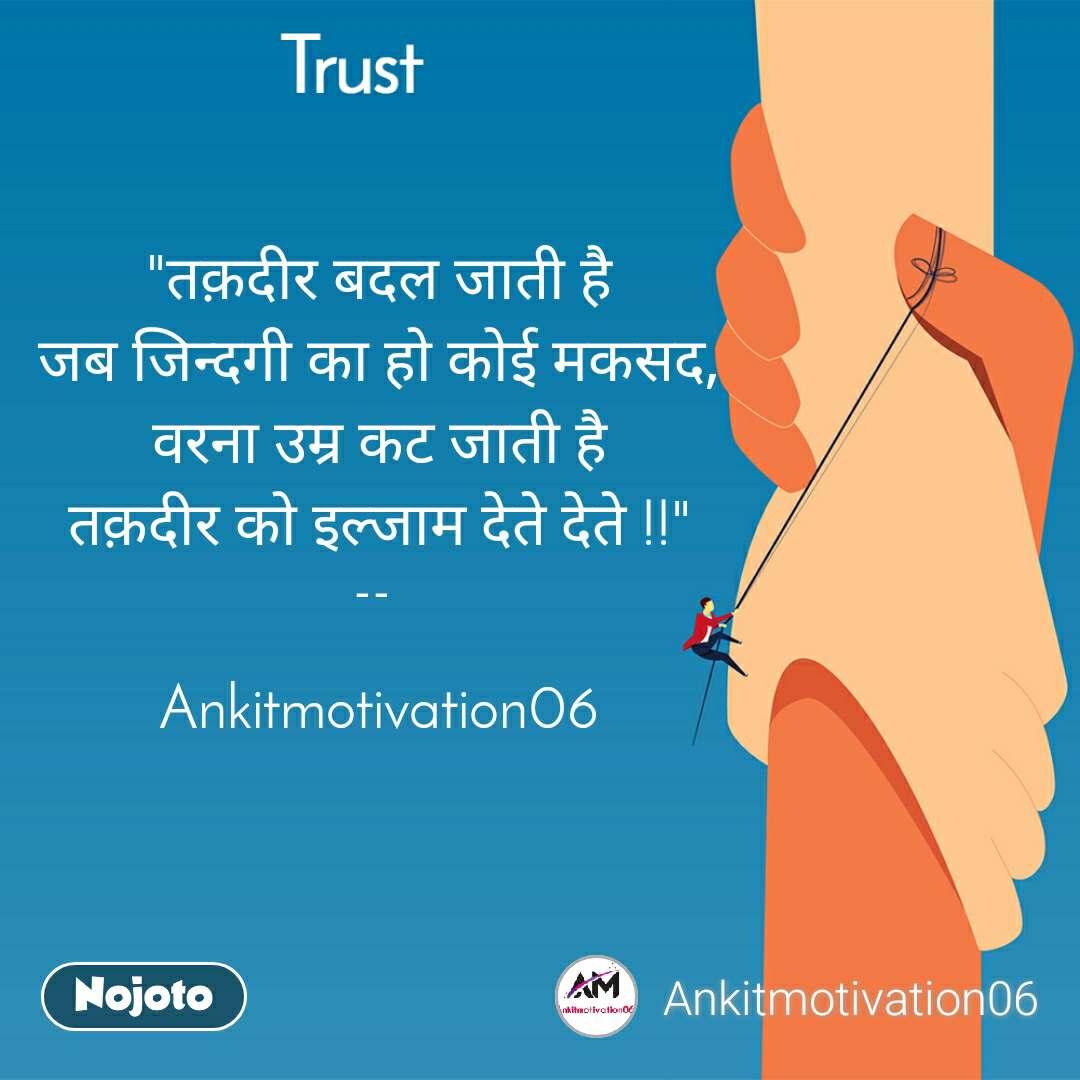 """Trust """"तक़दीर बदल जाती है जब जिन्दगी का हो कोई मकसद, वरना उम्र कट जाती है तक़दीर को इल्जाम देते देते !!""""  --    Ankitmotivation06"""