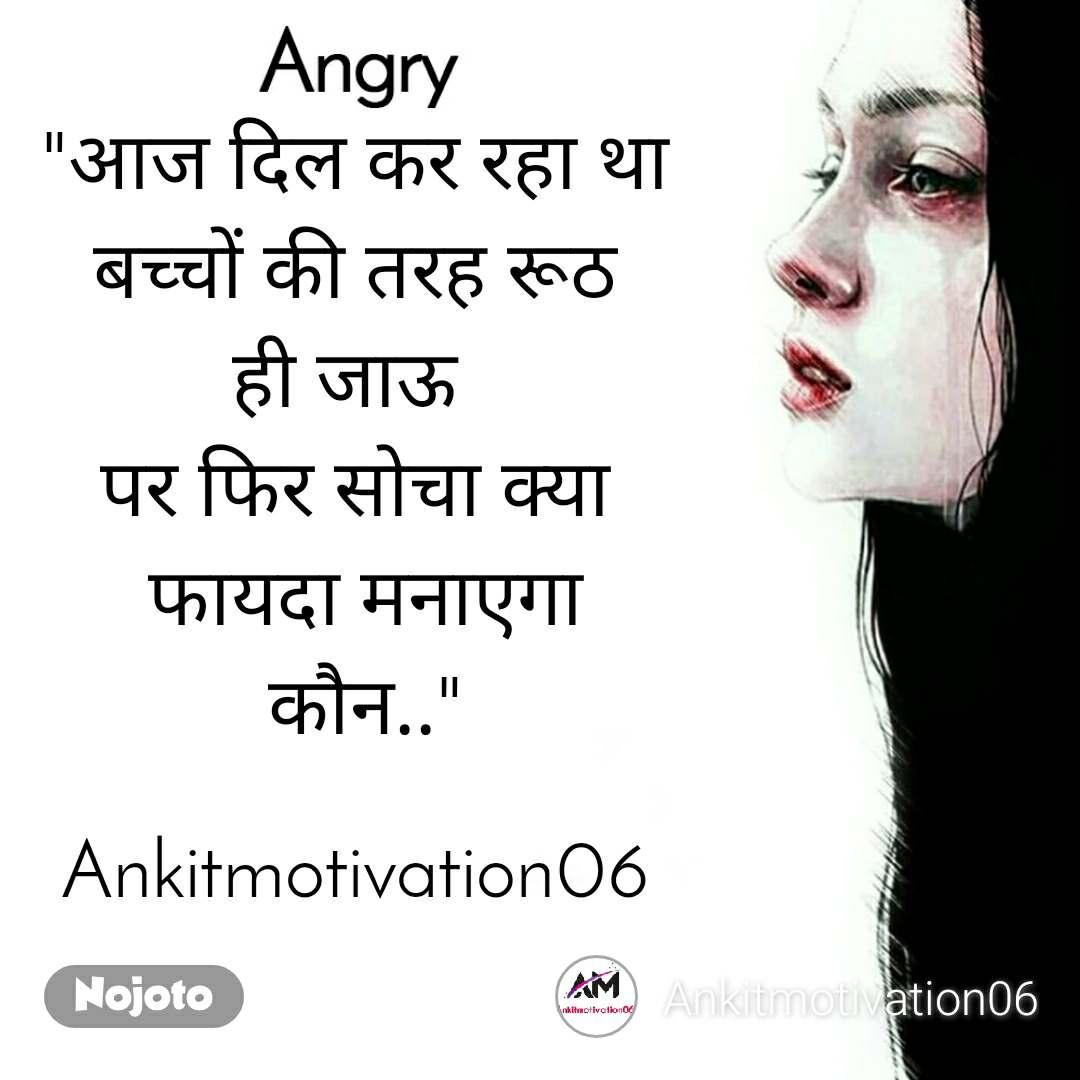 """Angry """"आज दिल कर रहा था  बच्चों की तरह रूठ  ही जाऊ पर फिर सोचा क्या  फायदा मनाएगा  कौन..""""  Ankitmotivation06"""
