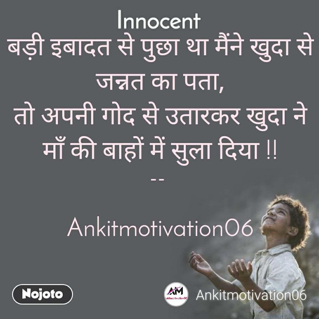 Innocent बड़ी इबादत से पुछा था मैंने खुदा से जन्नत का पता, तो अपनी गोद से उतारकर खुदा ने माँ की बाहों में सुला दिया !!  --    Ankitmotivation06