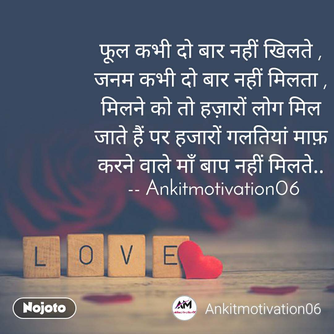 Love फूल कभी दो बार नहीं खिलते , जनम कभी दो बार नहीं मिलता , मिलने को तो हज़ारों लोग मिल जाते हैं पर हजारों गलतियां माफ़ करने वाले माँ बाप नहीं मिलते..  -- Ankitmotivation06