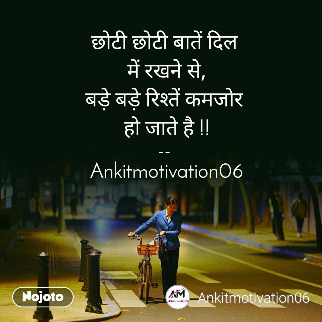छोटी छोटी बातें दिल  में रखने से, बड़े बड़े रिश्तें कमजोर  हो जाते है !!  --   Ankitmotivation06