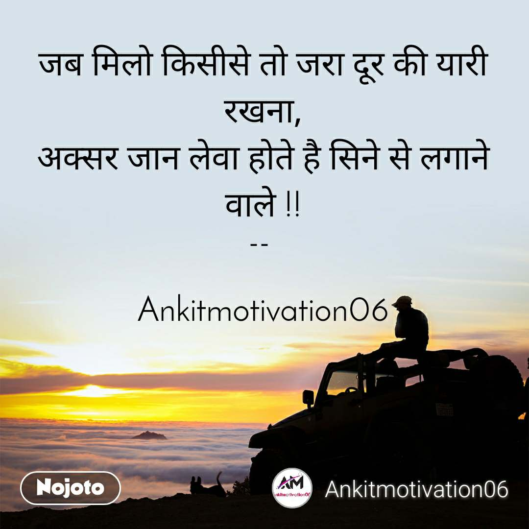 जब मिलो किसीसे तो जरा दूर की यारी रखना, अक्सर जान लेवा होते है सिने से लगाने वाले !!  --    Ankitmotivation06