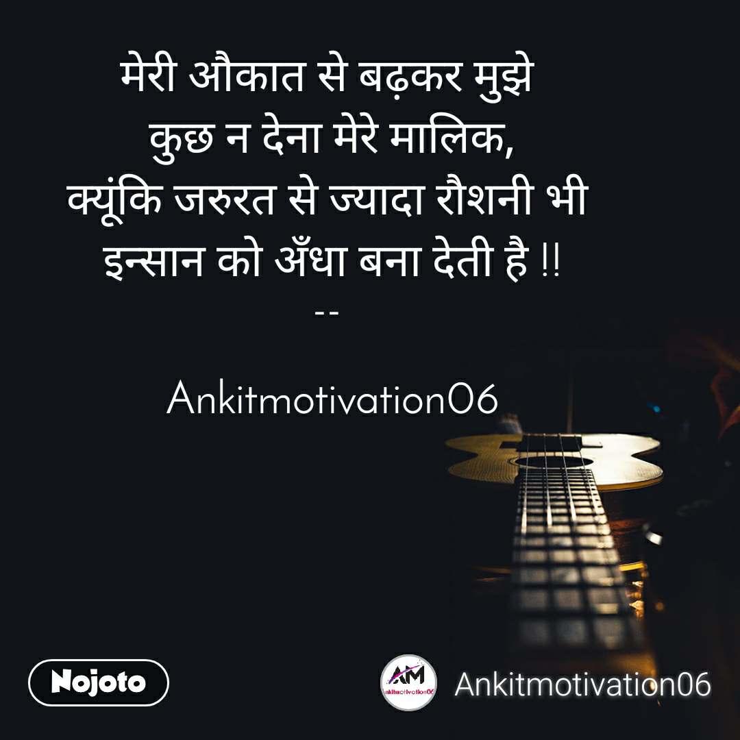 मेरी औकात से बढ़कर मुझे  कुछ न देना मेरे मालिक, क्यूंकि जरुरत से ज्यादा रौशनी भी  इन्सान को अँधा बना देती है !!  --    Ankitmotivation06
