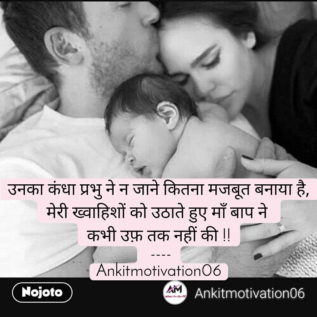 उनका कंधा प्रभु ने न जाने कितना मजबूत बनाया है, मेरी ख्वाहिशों को उठाते हुए माँ बाप ने  कभी उफ़ तक नहीं की !!  ---- Ankitmotivation06