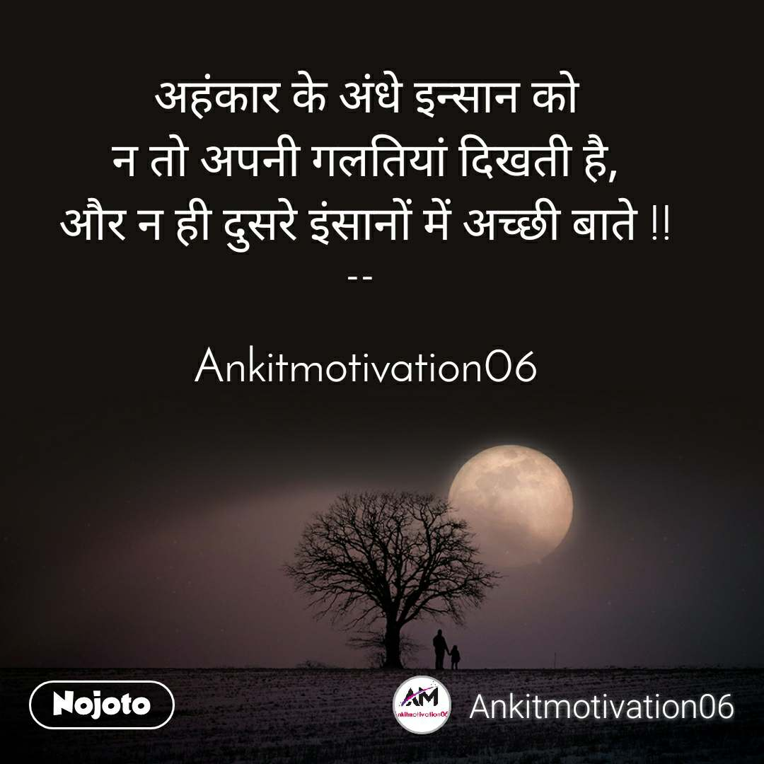 अहंकार के अंधे इन्सान को न तो अपनी गलतियां दिखती है, और न ही दुसरे इंसानों में अच्छी बाते !!  --    Ankitmotivation06