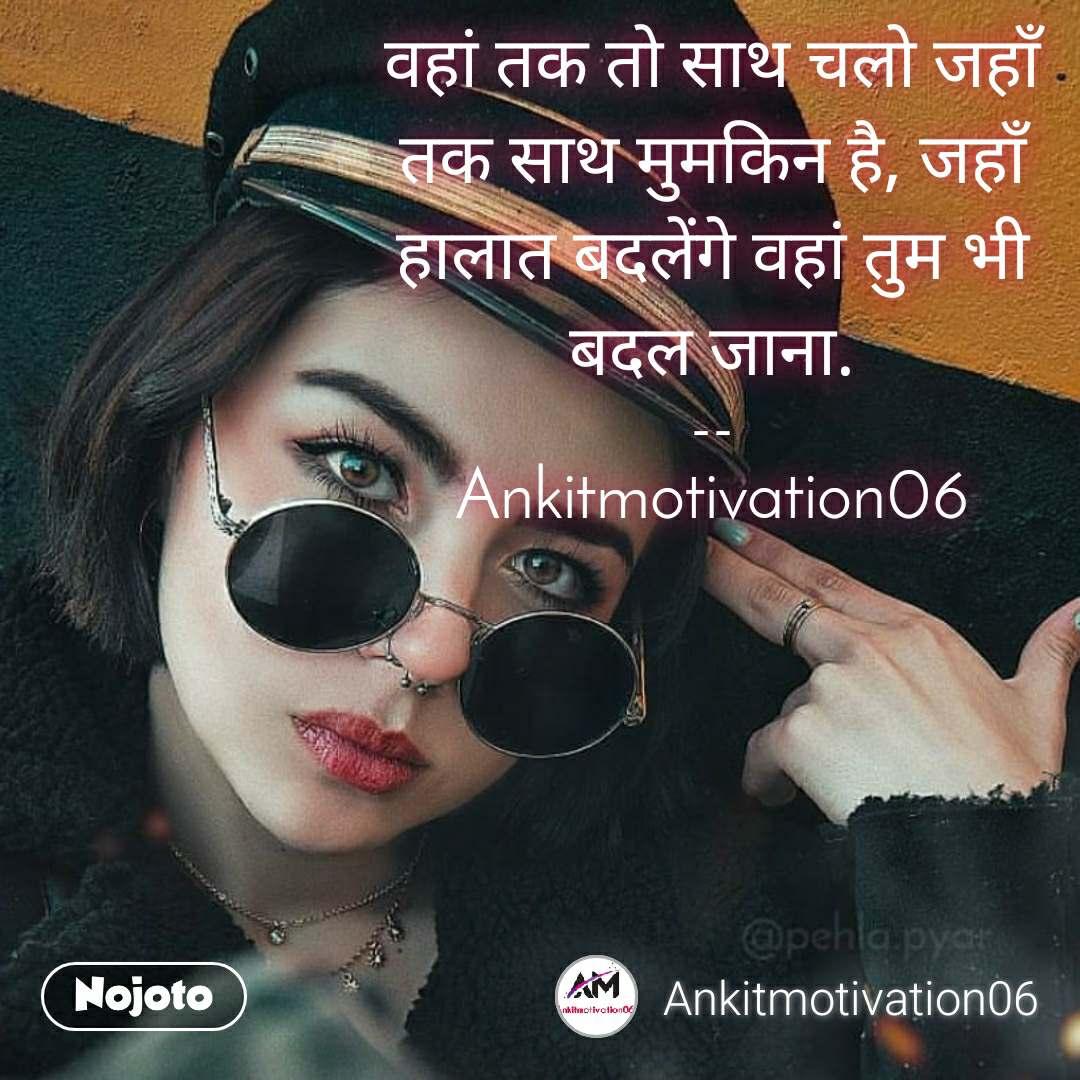 वहां तक तो साथ चलो जहाँ तक साथ मुमकिन है, जहाँ हालात बदलेंगे वहां तुम भी बदल जाना.  --  Ankitmotivation06
