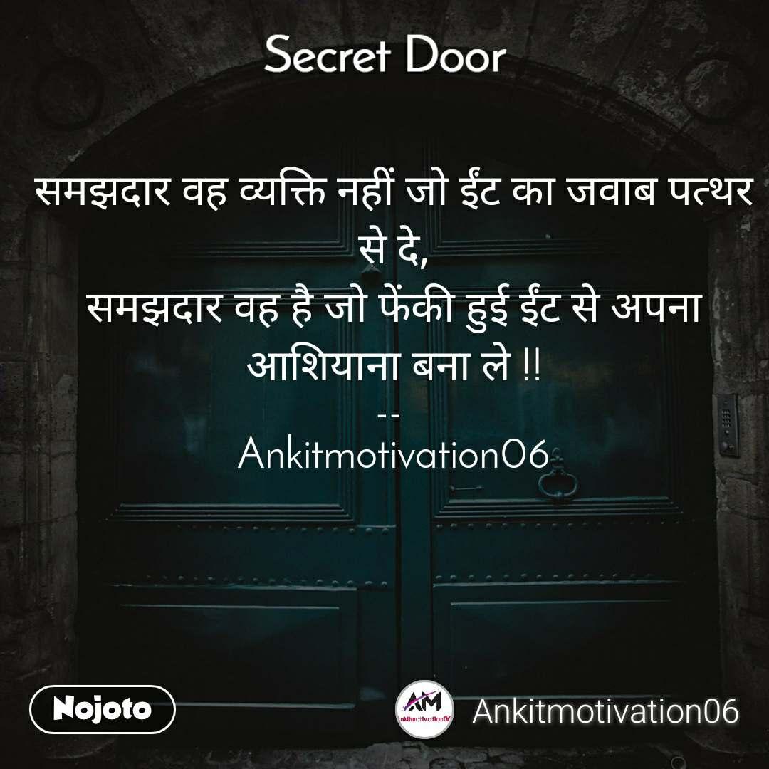 Secret door  समझदार वह व्यक्ति नहीं जो ईंट का जवाब पत्थर से दे, समझदार वह है जो फेंकी हुई ईंट से अपना आशियाना बना ले !!  --   Ankitmotivation06
