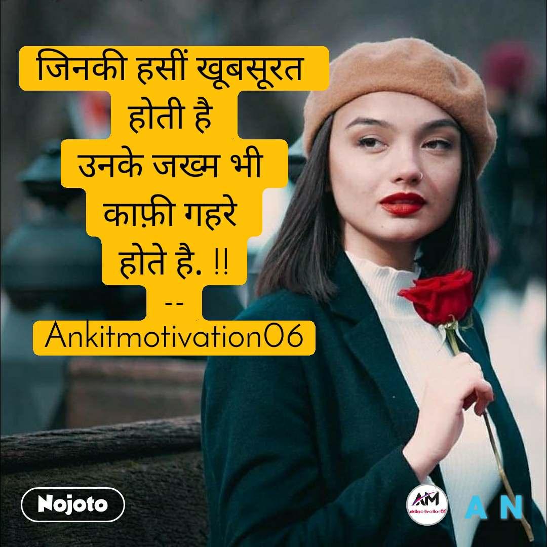 #Pehlealfaaz जिनकी हसीं खूबसूरत  होती है  उनके जख्म भी  काफ़ी गहरे  होते है. !! -- Ankitmotivation06
