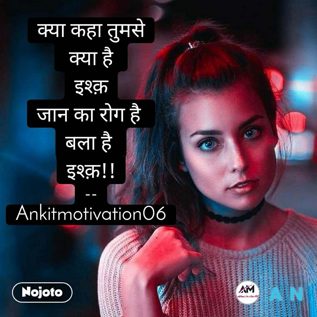 #Pehlealfaaz क्या कहा तुमसे  क्या है  इश्क़ जान का रोग है  बला है  इश्क़!! -- Ankitmotivation06