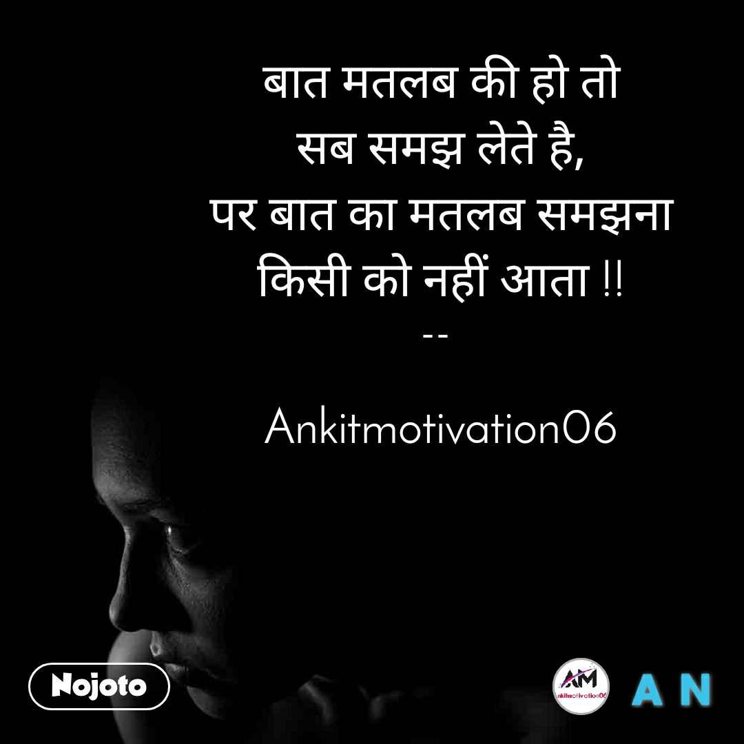 बात मतलब की हो तो सब समझ लेते है, पर बात का मतलब समझना किसी को नहीं आता !!  --    Ankitmotivation06