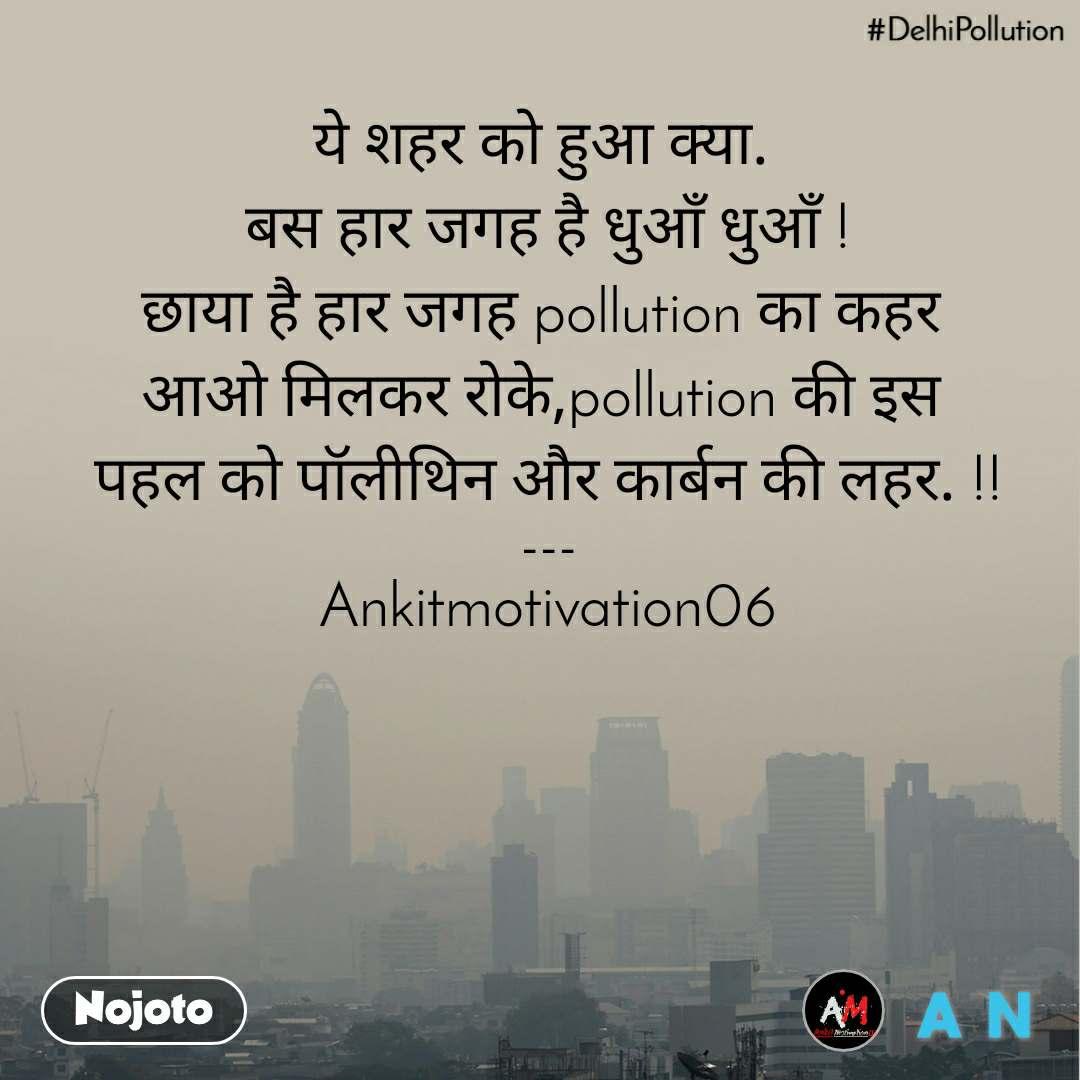#DelhiPollution ये शहर को हुआ क्या.  बस हार जगह है धुआँ धुआँ ! छाया है हार जगह pollution का कहर  आओ मिलकर रोके,pollution की इस  पहल को पॉलीथिन और कार्बन की लहर. !! --- Ankitmotivation06