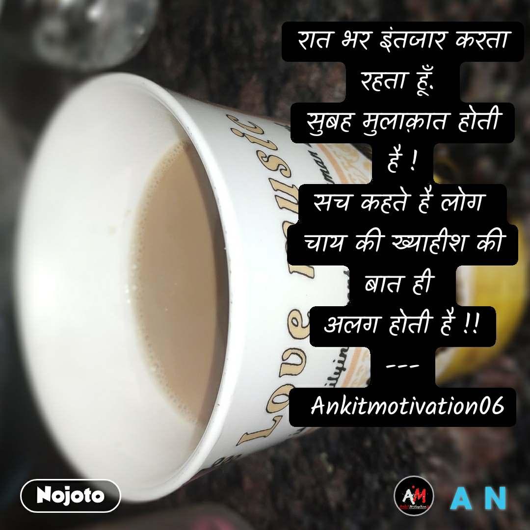 रात भर इंतजार करता रहता हूँ.  सुबह मुलाक़ात होती है ! सच कहते है लोग  चाय की ख्याहीश की बात ही  अलग होती है !! ---  Ankitmotivation06