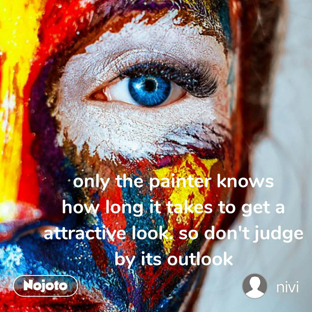 only the painter knows how long it takes to get a attractive look. so don't judge by its outlook
