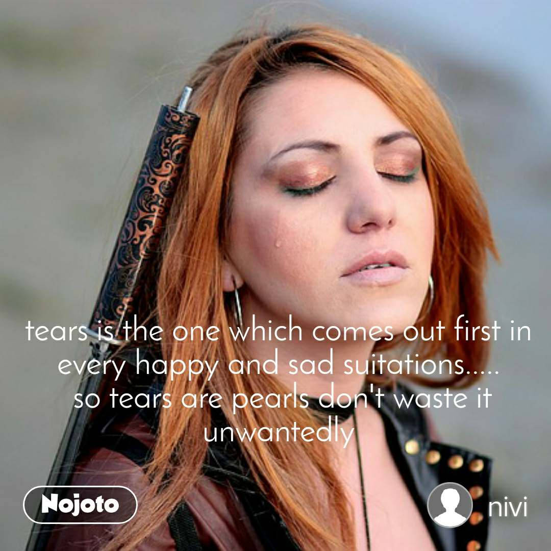 tears is the one which comes out first in every happy and sad suitations.....  so tears are pearls don't waste it unwantedly