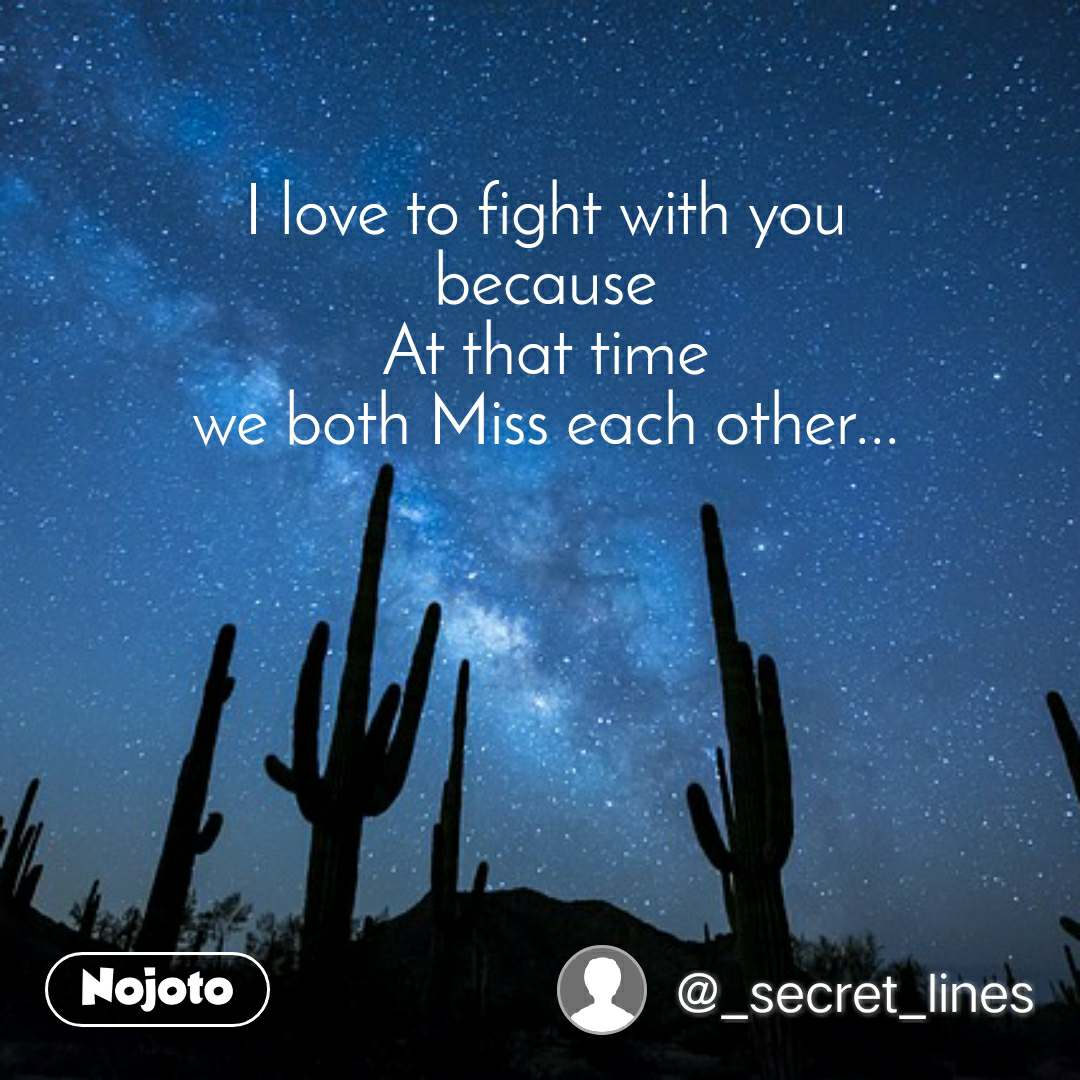 I love to fight with you  because  At that time  we both Miss each other...