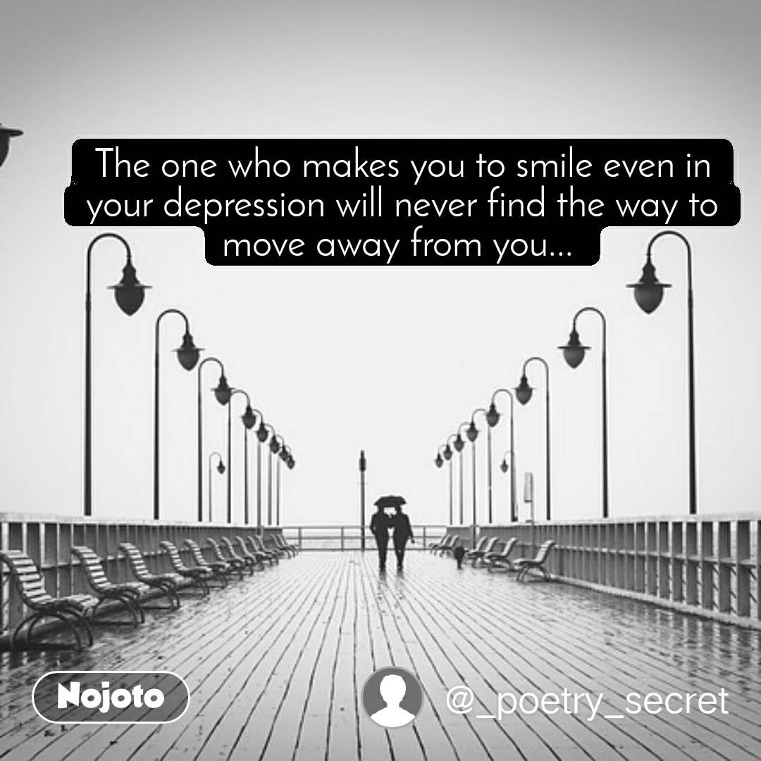 The one who makes you to smile even in your depression will never find the way to move away from you...