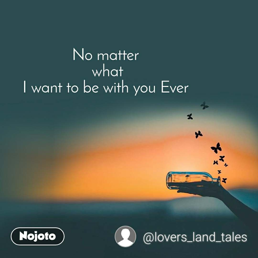 No matter  what  I want to be with you Ever