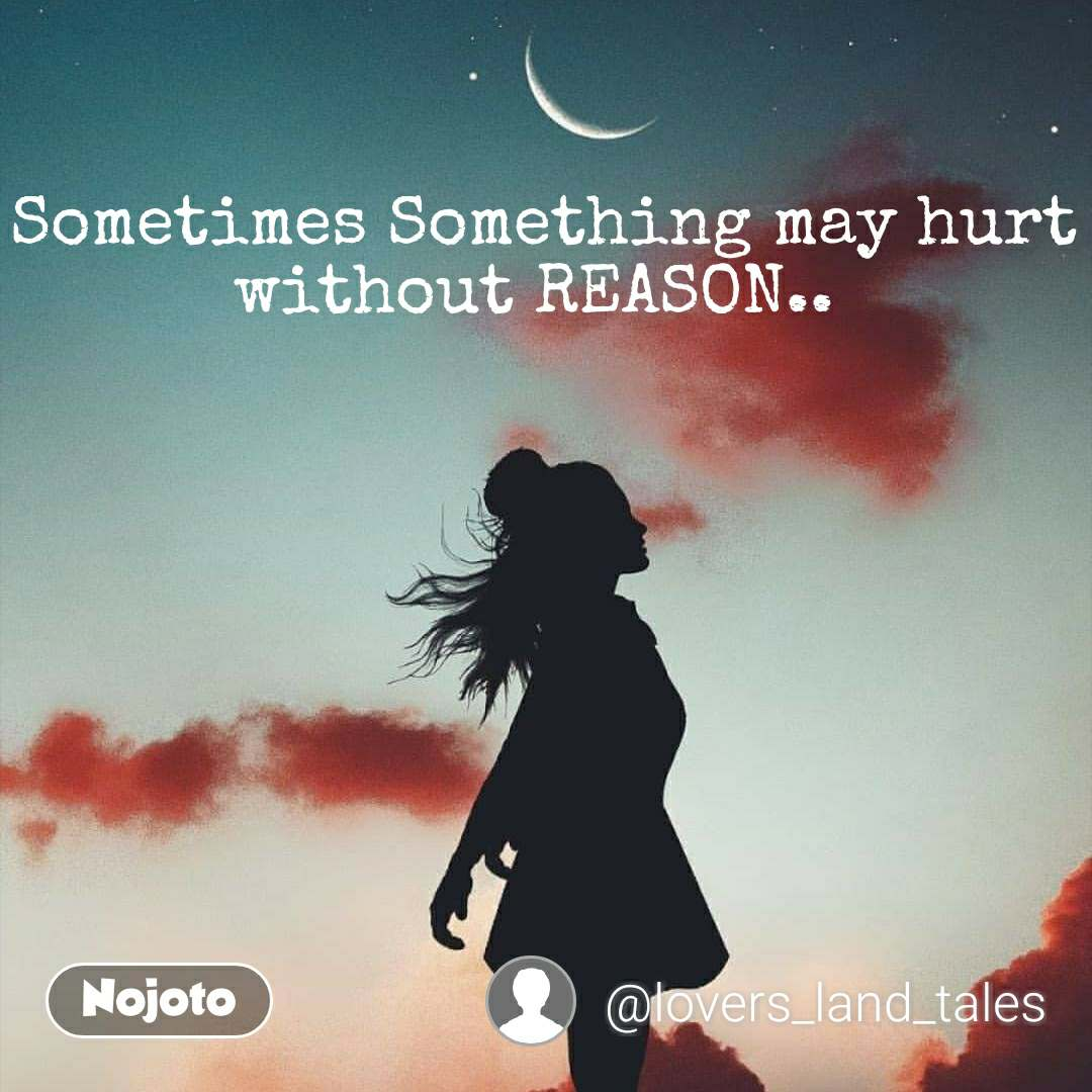 Sometimes Something may hurt without REASON..