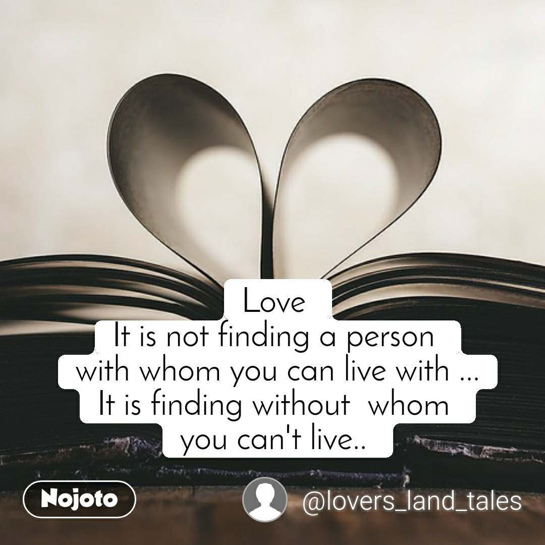 Love  It is not finding a person  with whom you can live with ... It is finding without  whom  you can't live..