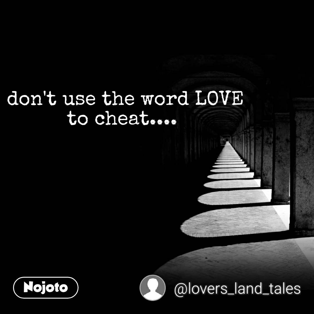 don't use the word LOVE to cheat....