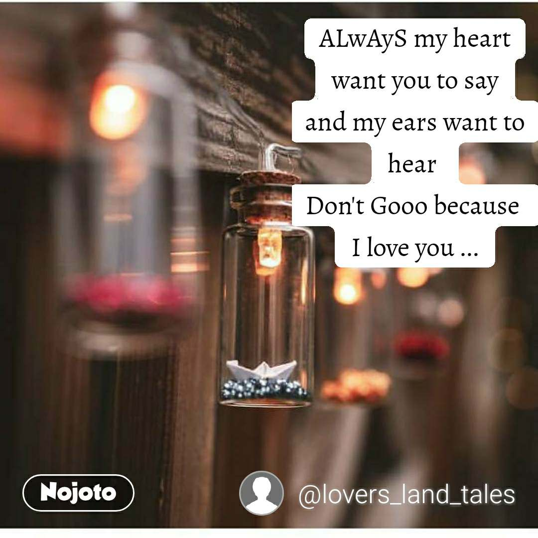 ALwAyS my heart want you to say and my ears want to hear  Don't Gooo because  I love you ...