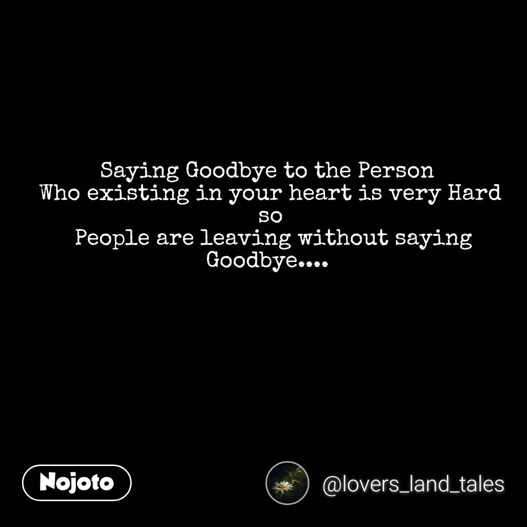 Saying Goodbye to the Person  Who existing in your heart is very Hard so  People are leaving without saying Goodbye....