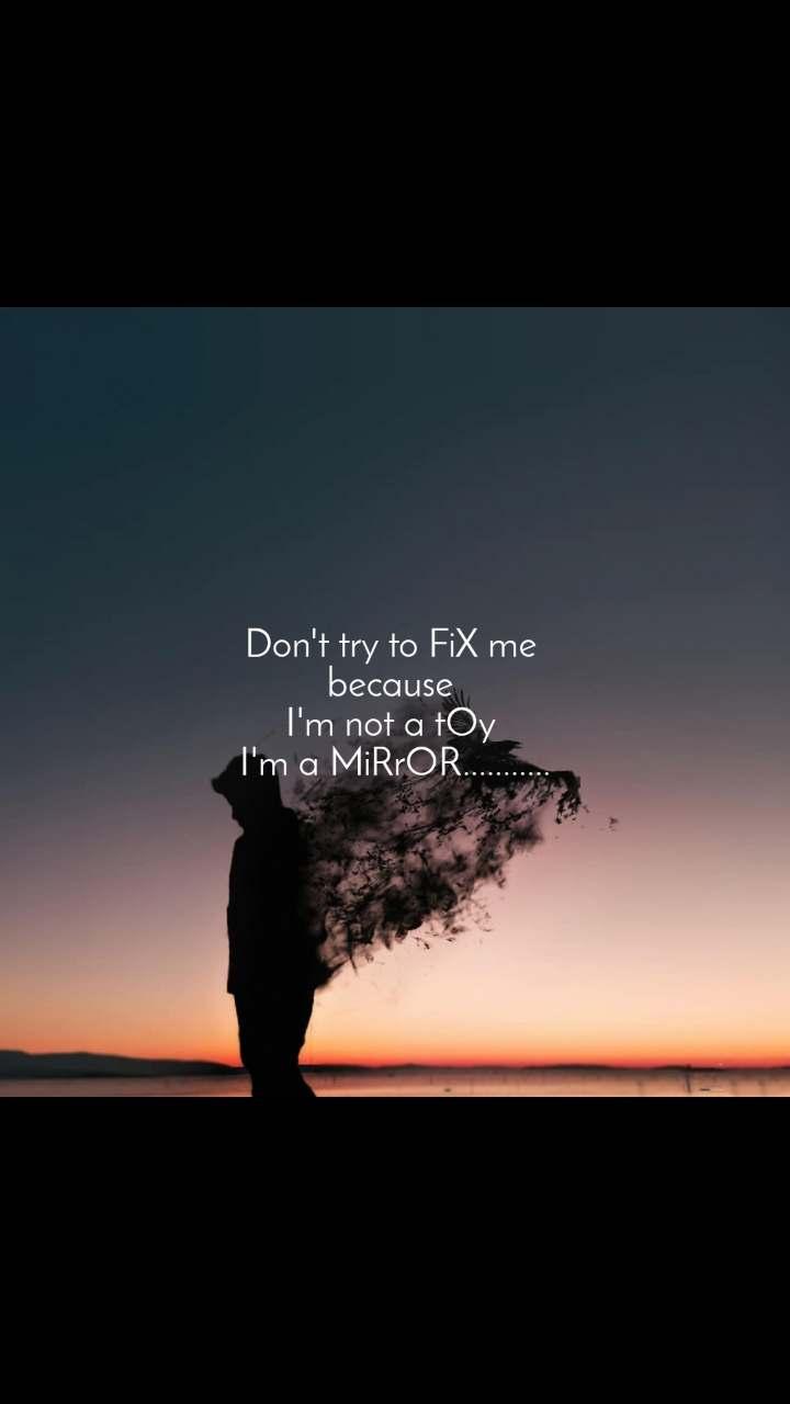 Don't try to FiX me  because  I'm not a tOy  I'm a MiRrOR...........