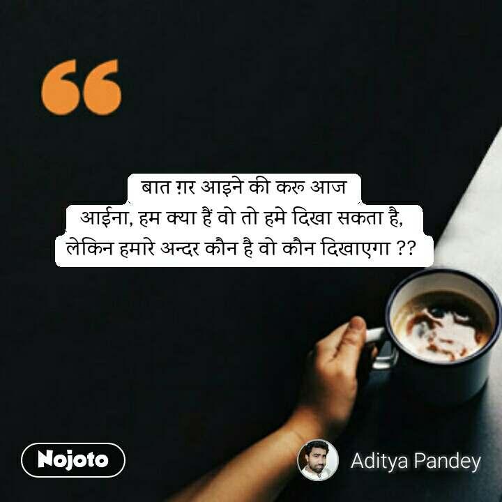 coffee lovers Quotes बात ग़र आइने की करू आज आईना, हम क्या हैं वो तो हमे दिखा सकता है,  लेकिन हमारे अन्दर कौन है वो कौन दिखाएगा ??