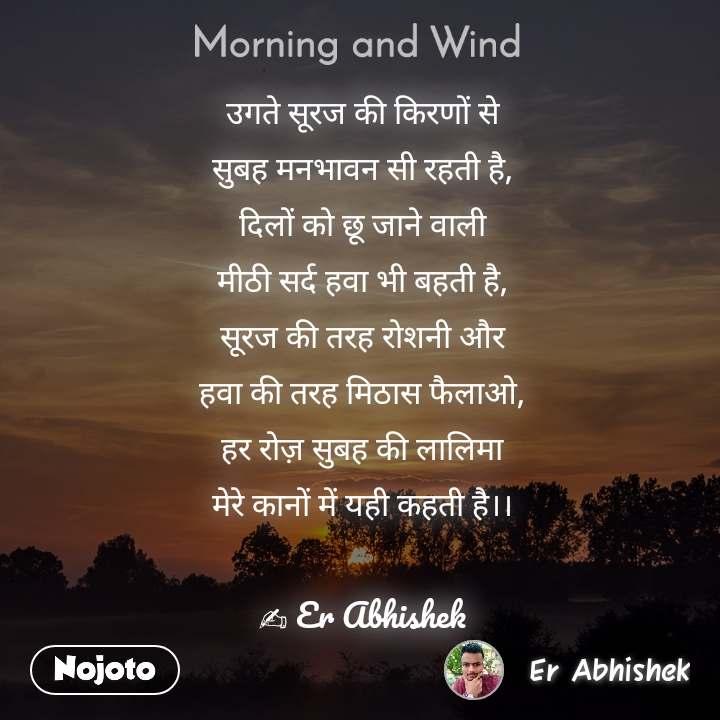 Morning and Wind  उगते सूरज की किरणों से सुबह मनभावन सी रहती है, दिलों को छू जाने वाली मीठी सर्द हवा भी बहती है, सूरज की तरह रोशनी और हवा की तरह मिठास फैलाओ, हर रोज़ सुबह की लालिमा मेरे कानों में यही कहती है।।  ✍ Er Abhishek