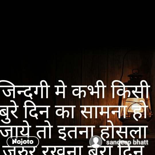 जिन्दगी मे कभी किसी बुरे दिन का सामना हो जाये तो इतना होसला जरुर रखना बुरा दिन था जिन्दगी नही  sandeep  bhatt