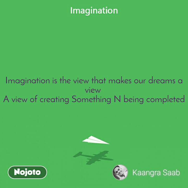 Imagination is the view that makes our dreams a view  A view of creating Something N being completed