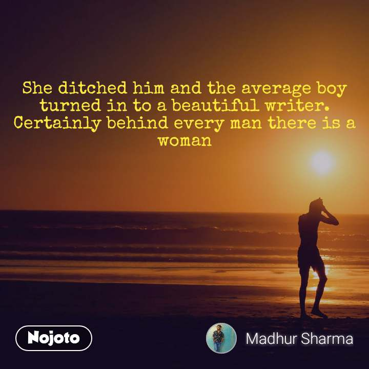 She ditched him and the average boy turned in to a beautiful writer. Certainly behind every man there is a woman