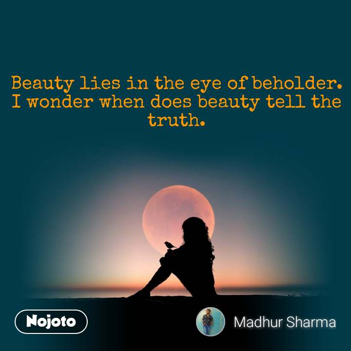 Beauty lies in the eye of beholder. I wonder when does beauty tell the truth.